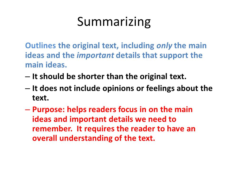 Summarizing Outlines the original text, including only the main ideas and the important details that support the main ideas. – It should be shorter th