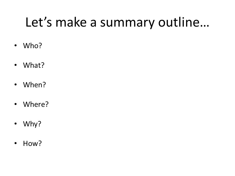 Let's make a summary outline… Who? What? When? Where? Why? How?
