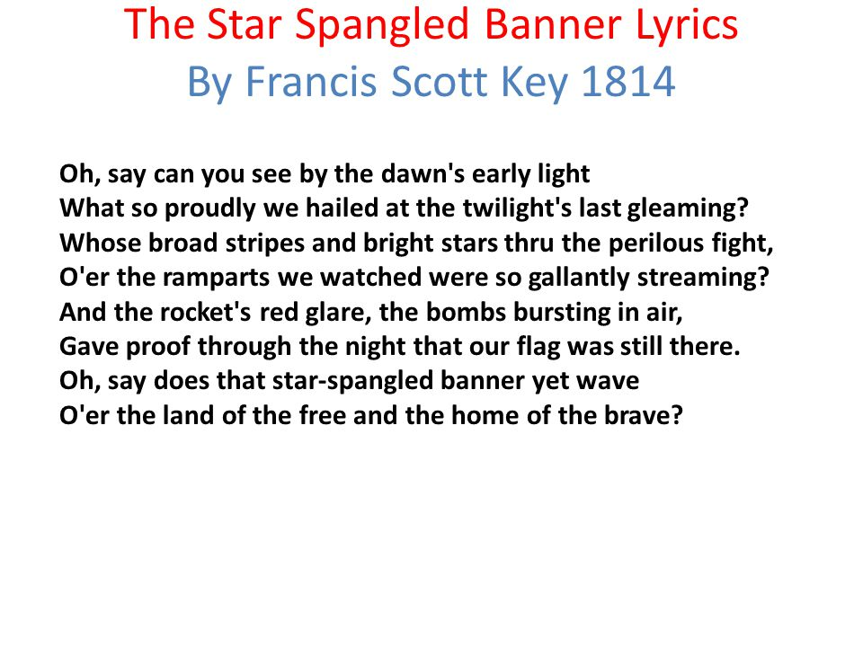 The Star Spangled Banner Lyrics By Francis Scott Key 1814 Oh, say can you see by the dawn's early light What so proudly we hailed at the twilight's la