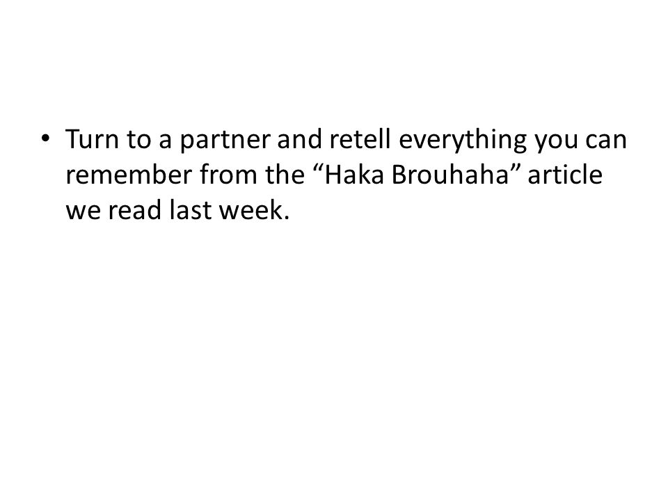 """Turn to a partner and retell everything you can remember from the """"Haka Brouhaha"""" article we read last week."""