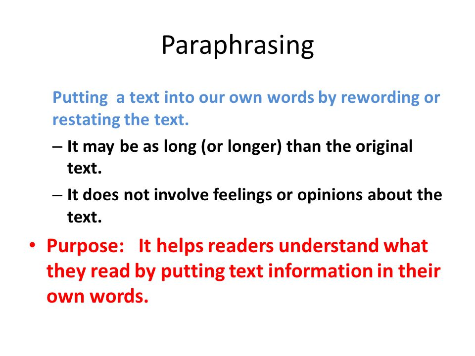 Paraphrasing Putting a text into our own words by rewording or restating the text. – It may be as long (or longer) than the original text. – It does n