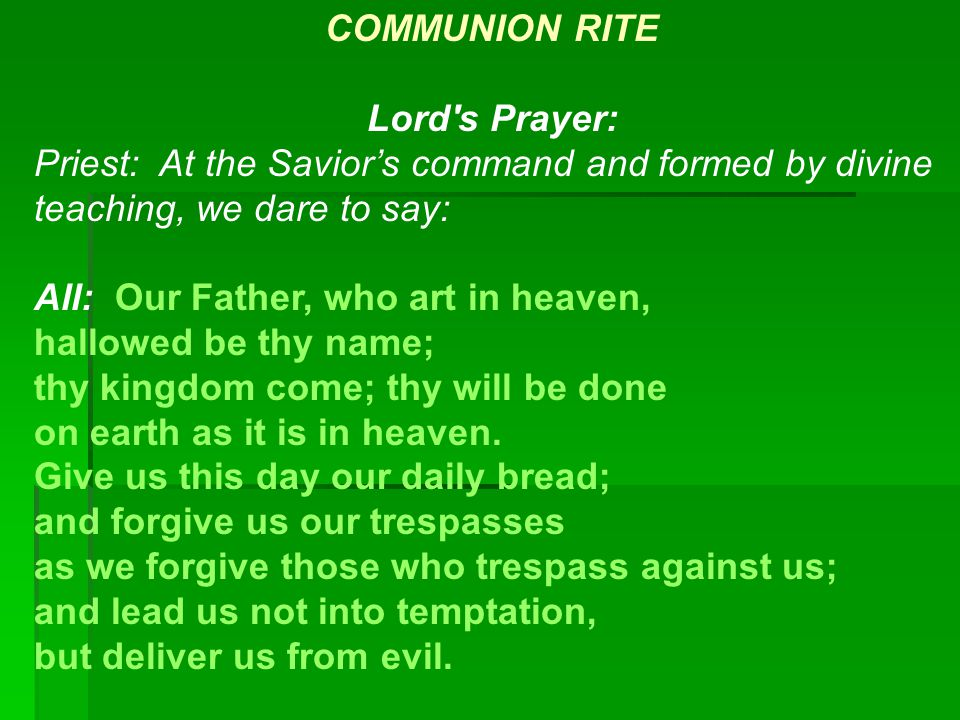 COMMUNION RITE Lord's Prayer: Priest: At the Savior's command and formed by divine teaching, we dare to say: All: Our Father, who art in heaven, hallo