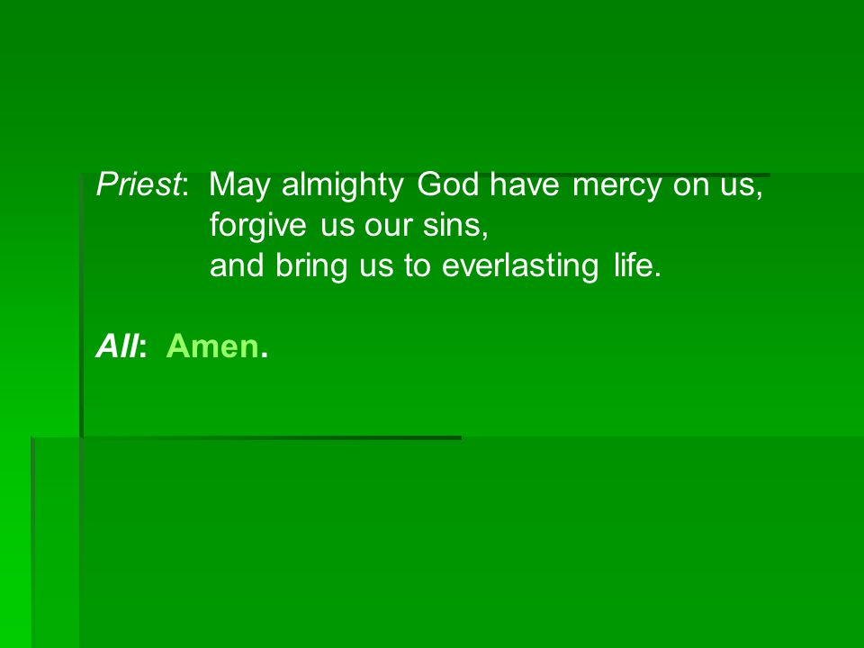 Priest: May almighty God have mercy on us, forgive us our sins, and bring us to everlasting life. All: Amen.