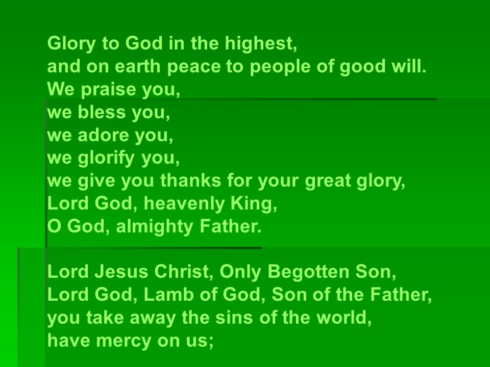 Glory to God in the highest, and on earth peace to people of good will. We praise you, we bless you, we adore you, we glorify you, we give you thanks