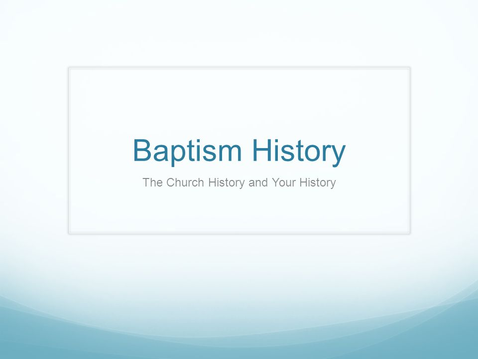 Baptism History The Church History and Your History