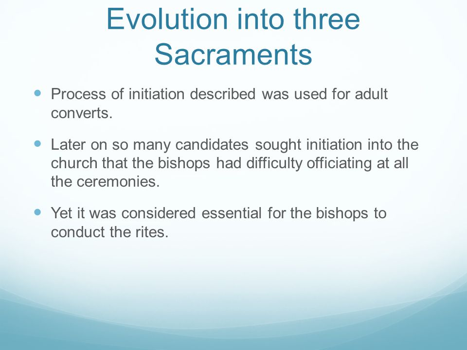 Evolution into three Sacraments Process of initiation described was used for adult converts.