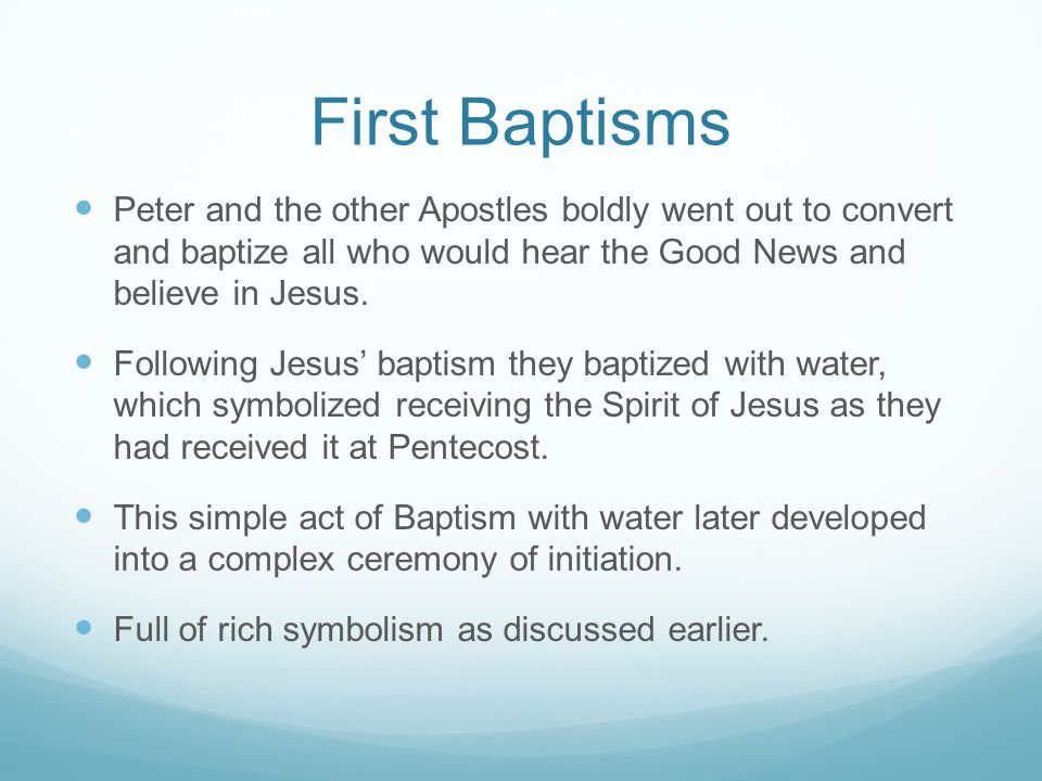 First Baptisms Peter and the other Apostles boldly went out to convert and baptize all who would hear the Good News and believe in Jesus.