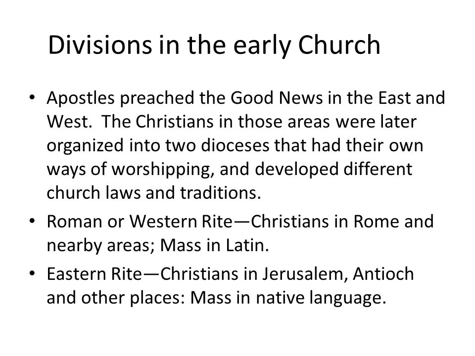 Divisions in the early Church Apostles preached the Good News in the East and West. The Christians in those areas were later organized into two dioces