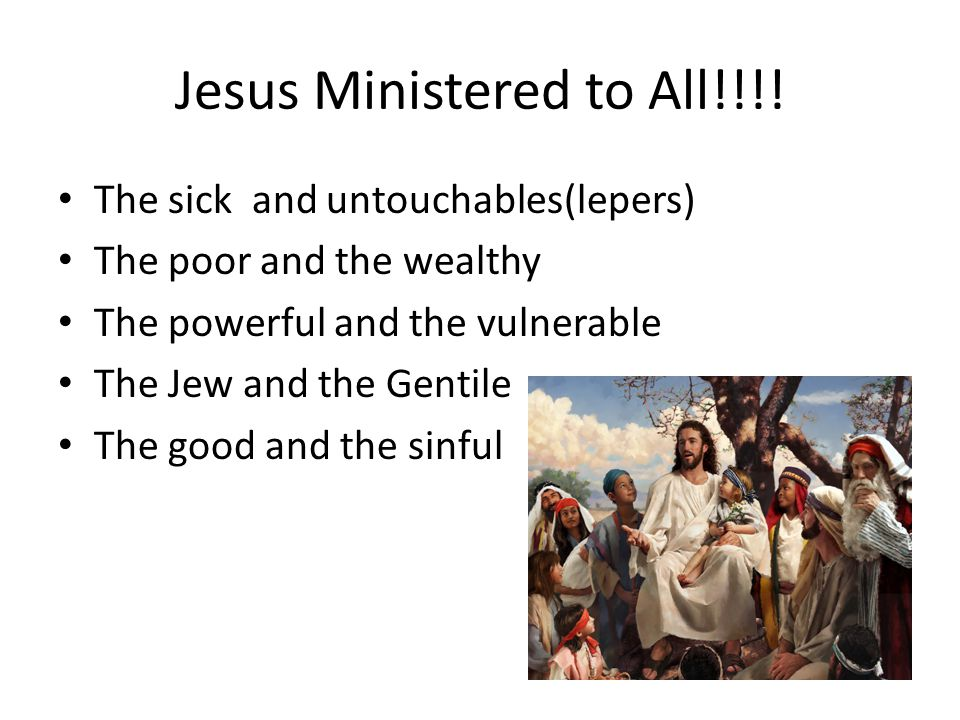Jesus Ministered to All!!!! The sick and untouchables(lepers) The poor and the wealthy The powerful and the vulnerable The Jew and the Gentile The goo