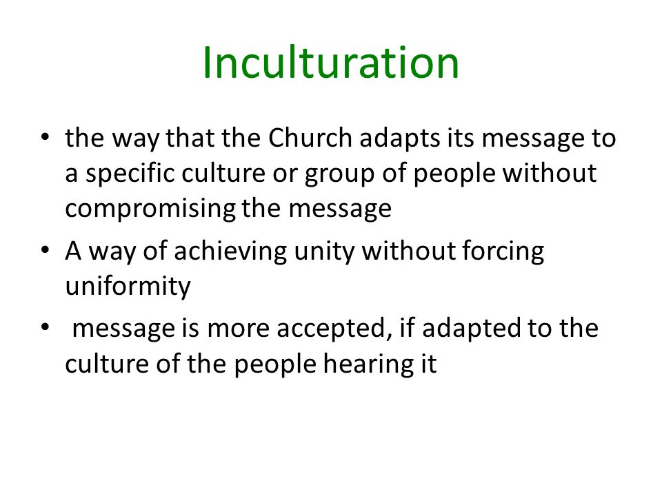 Inculturation the way that the Church adapts its message to a specific culture or group of people without compromising the message A way of achieving unity without forcing uniformity message is more accepted, if adapted to the culture of the people hearing it