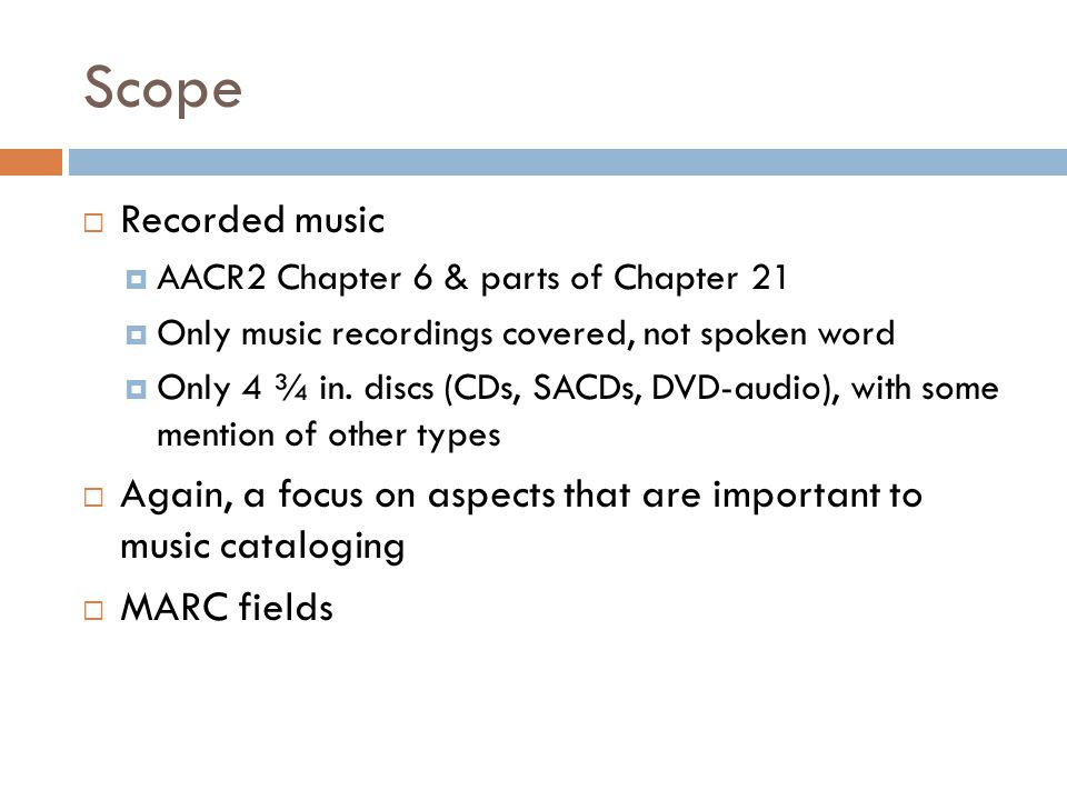 Scope  Recorded music  AACR2 Chapter 6 & parts of Chapter 21  Only music recordings covered, not spoken word  Only 4 ¾ in.