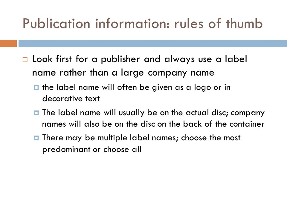 Publication information: rules of thumb  Look first for a publisher and always use a label name rather than a large company name  the label name will often be given as a logo or in decorative text  The label name will usually be on the actual disc; company names will also be on the disc on the back of the container  There may be multiple label names; choose the most predominant or choose all