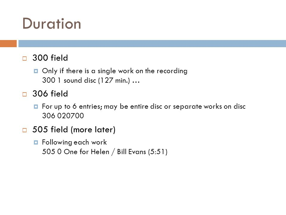 Duration  300 field  Only if there is a single work on the recording 300 1 sound disc (127 min.) …  306 field  For up to 6 entries; may be entire disc or separate works on disc 306 020700  505 field (more later)  Following each work 505 0 One for Helen / Bill Evans (5:51)