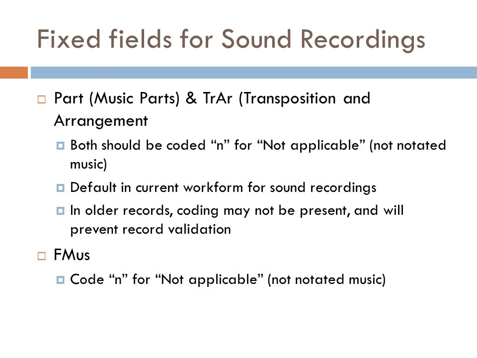 Fixed fields for Sound Recordings  Part (Music Parts) & TrAr (Transposition and Arrangement  Both should be coded n for Not applicable (not notated music)  Default in current workform for sound recordings  In older records, coding may not be present, and will prevent record validation  FMus  Code n for Not applicable (not notated music)
