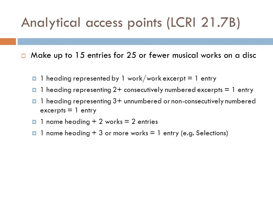 Analytical access points (LCRI 21.7B)  Make up to 15 entries for 25 or fewer musical works on a disc  1 heading represented by 1 work/work excerpt = 1 entry  1 heading representing 2+ consecutively numbered excerpts = 1 entry  1 heading representing 3+ unnumbered or non-consecutively numbered excerpts = 1 entry  1 name heading + 2 works = 2 entries  1 name heading + 3 or more works = 1 entry (e.g.
