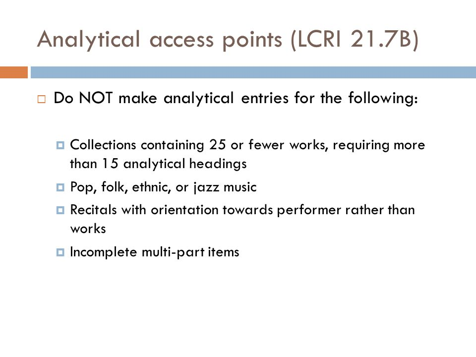 Analytical access points (LCRI 21.7B)  Do NOT make analytical entries for the following:  Collections containing 25 or fewer works, requiring more than 15 analytical headings  Pop, folk, ethnic, or jazz music  Recitals with orientation towards performer rather than works  Incomplete multi-part items