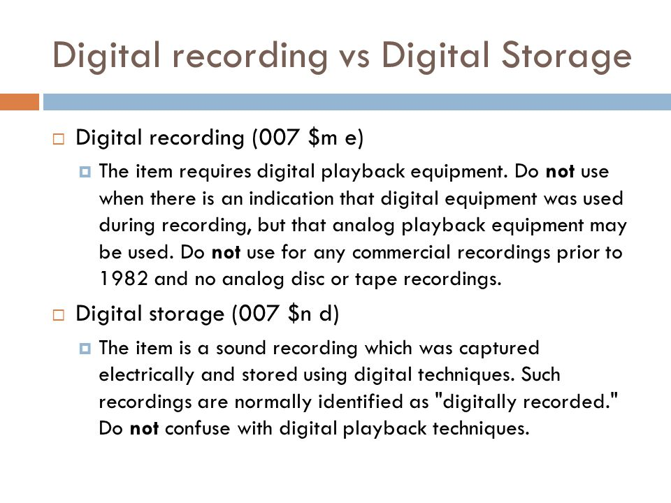 Digital recording vs Digital Storage  Digital recording (007 $m e)  The item requires digital playback equipment.