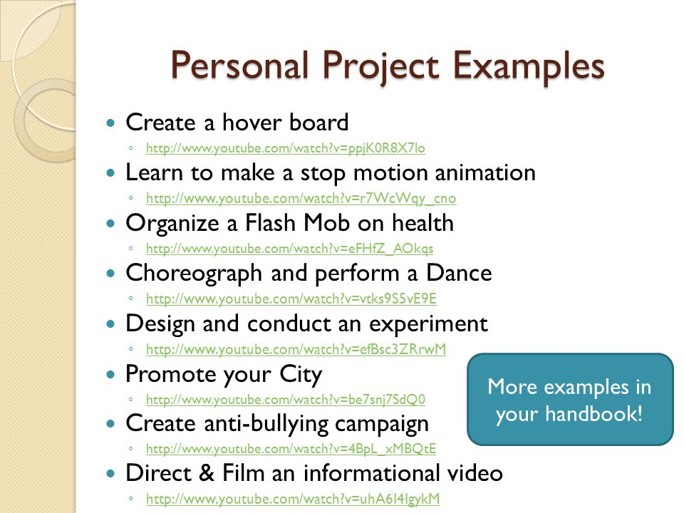 Personal Project Examples Create a hover board ◦ http://www.youtube.com/watch v=ppjK0R8X7lo http://www.youtube.com/watch v=ppjK0R8X7lo Learn to make a stop motion animation ◦ http://www.youtube.com/watch v=r7WcWqy_cno http://www.youtube.com/watch v=r7WcWqy_cno Organize a Flash Mob on health ◦ http://www.youtube.com/watch v=eFHfZ_AOkqs http://www.youtube.com/watch v=eFHfZ_AOkqs Choreograph and perform a Dance ◦ http://www.youtube.com/watch v=vtks9S5vE9E http://www.youtube.com/watch v=vtks9S5vE9E Design and conduct an experiment ◦ http://www.youtube.com/watch v=efBsc3ZRrwM http://www.youtube.com/watch v=efBsc3ZRrwM Promote your City ◦ http://www.youtube.com/watch v=be7snj7SdQ0 http://www.youtube.com/watch v=be7snj7SdQ0 Create anti-bullying campaign ◦ http://www.youtube.com/watch v=4BpL_xMBQtE http://www.youtube.com/watch v=4BpL_xMBQtE Direct & Film an informational video ◦ http://www.youtube.com/watch v=uhA6I4IgykM http://www.youtube.com/watch v=uhA6I4IgykM More examples in your handbook!
