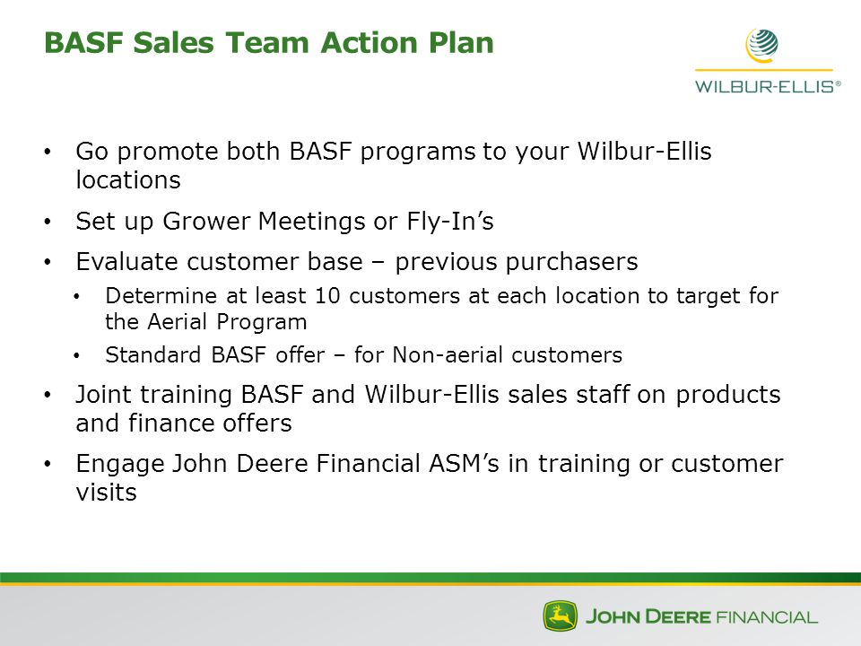 Go promote both BASF programs to your Wilbur-Ellis locations Set up Grower Meetings or Fly-In's Evaluate customer base – previous purchasers Determine at least 10 customers at each location to target for the Aerial Program Standard BASF offer – for Non-aerial customers Joint training BASF and Wilbur-Ellis sales staff on products and finance offers Engage John Deere Financial ASM's in training or customer visits BASF Sales Team Action Plan