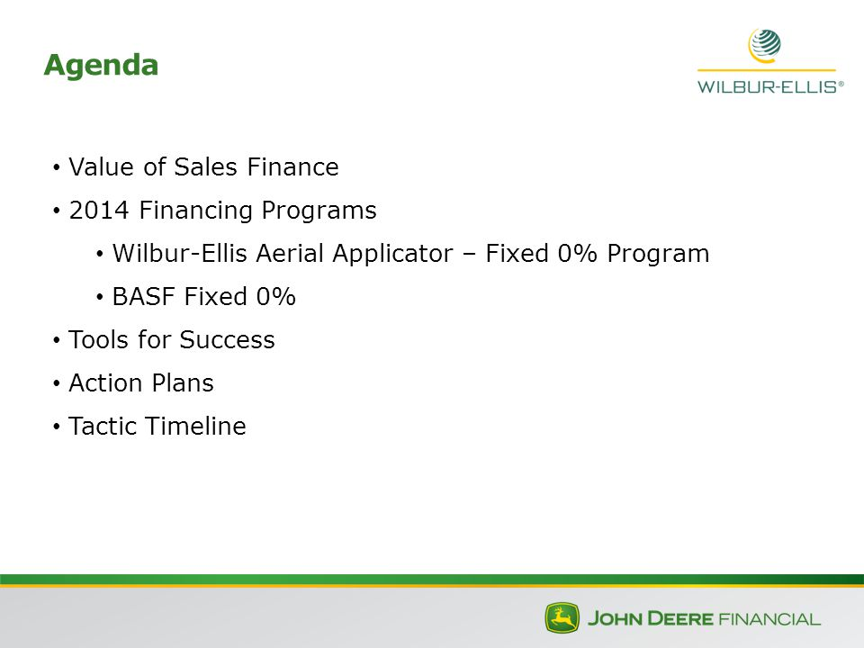 Agenda Value of Sales Finance 2014 Financing Programs Wilbur-Ellis Aerial Applicator – Fixed 0% Program BASF Fixed 0% Tools for Success Action Plans Tactic Timeline