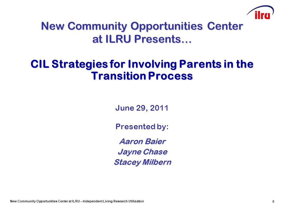 New Community Opportunities Center at ILRU – Independent Living Research Utilization 1 CIL Strategies for Involving Parents in the Transition Process June 29, 2011 Presented by: Aaron Baier Jayne Chase Stacey Milbern New Community Opportunities Center at ILRU Presents…