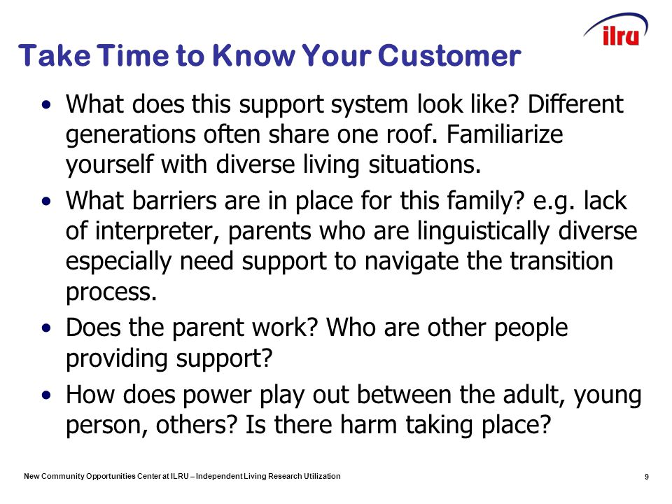 New Community Opportunities Center at ILRU – Independent Living Research Utilization 9 Take Time to Know Your Customer What does this support system look like.