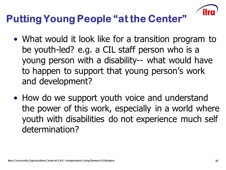 New Community Opportunities Center at ILRU – Independent Living Research Utilization Putting Young People at the Center What would it look like for a transition program to be youth-led.