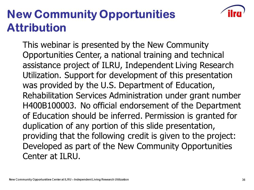 New Community Opportunities Center at ILRU – Independent Living Research Utilization New Community Opportunities Attribution 36 This webinar is presented by the New Community Opportunities Center, a national training and technical assistance project of ILRU, Independent Living Research Utilization.
