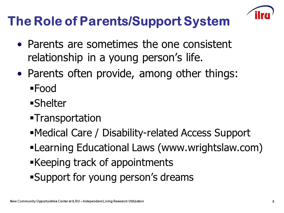 New Community Opportunities Center at ILRU – Independent Living Research Utilization The Role of Parents/Support System Parents are sometimes the one consistent relationship in a young person's life.