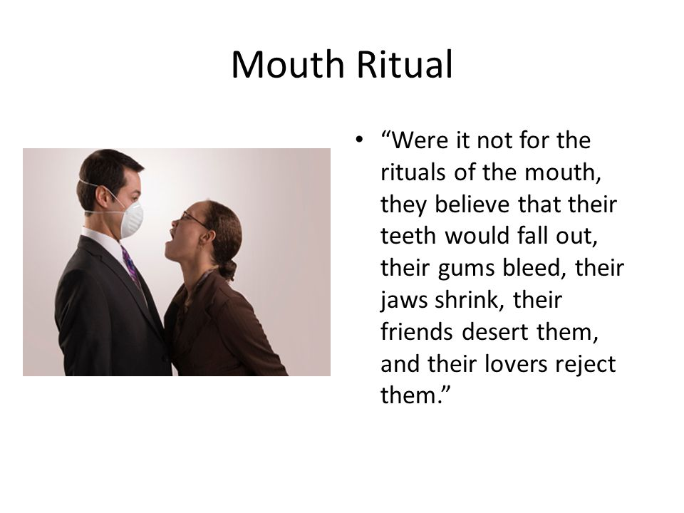 "Mouth Ritual ""Were it not for the rituals of the mouth, they believe that their teeth would fall out, their gums bleed, their jaws shrink, their frien"