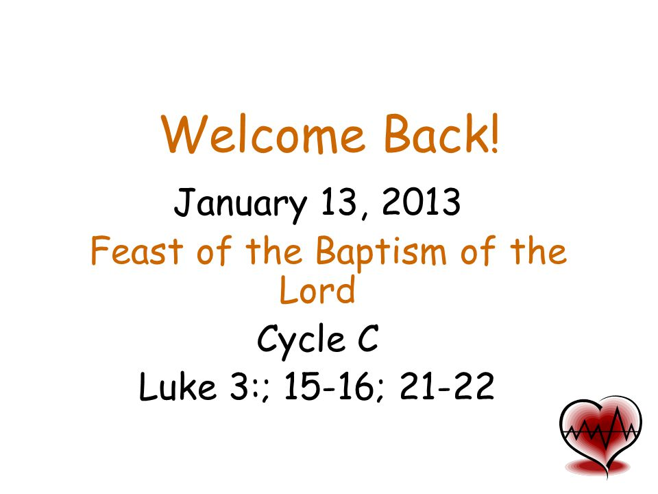 Welcome Back! January 13, 2013 Feast of the Baptism of the Lord Cycle C Luke 3:; 15-16; 21-22