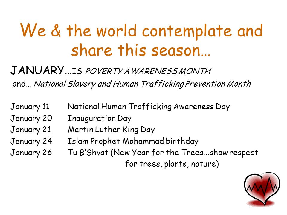 W e & the world contemplate and share this season… JANUARY… IS POVERTY AWARENESS MONTH and… National Slavery and Human Trafficking Prevention Month Ja