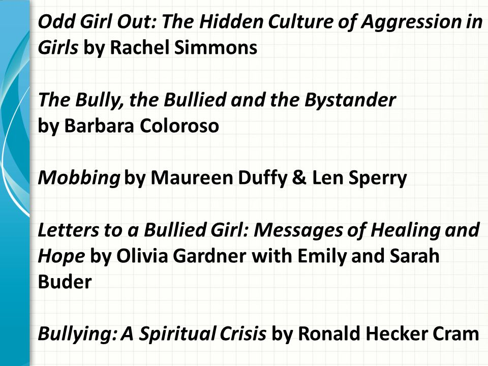 Odd Girl Out: The Hidden Culture of Aggression in Girls by Rachel Simmons The Bully, the Bullied and the Bystander by Barbara Coloroso Mobbing by Maur