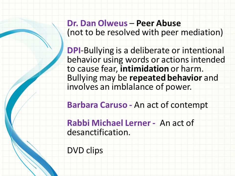 Dr. Dan Olweus – Peer Abuse (not to be resolved with peer mediation) DPI-Bullying is a deliberate or intentional behavior using words or actions inten