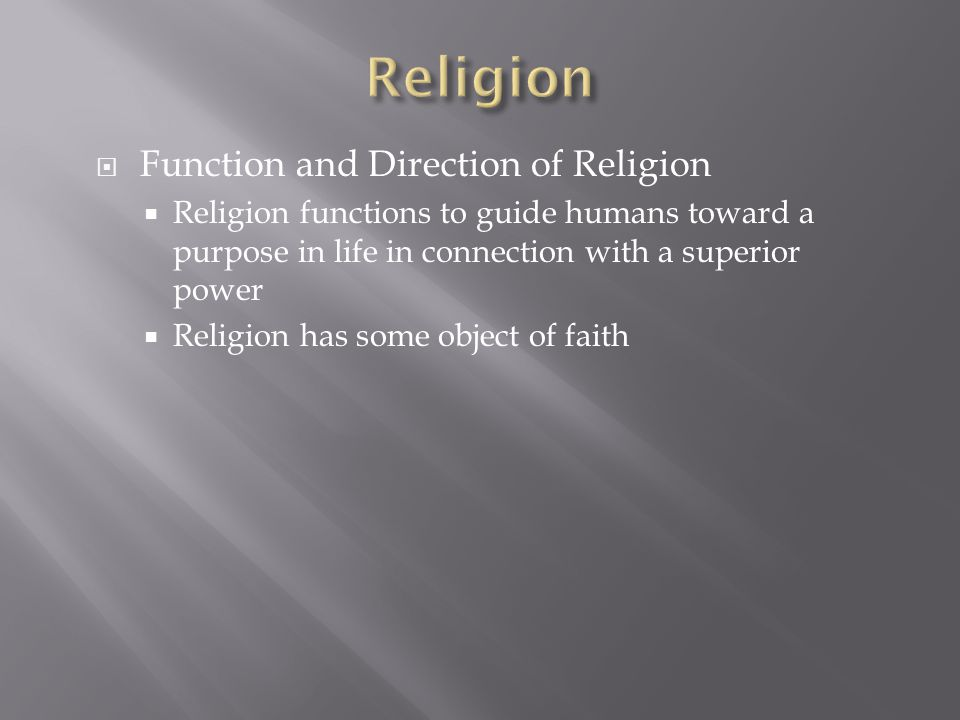  Function and Direction of Religion  Religion functions to guide humans toward a purpose in life in connection with a superior power  Religion has