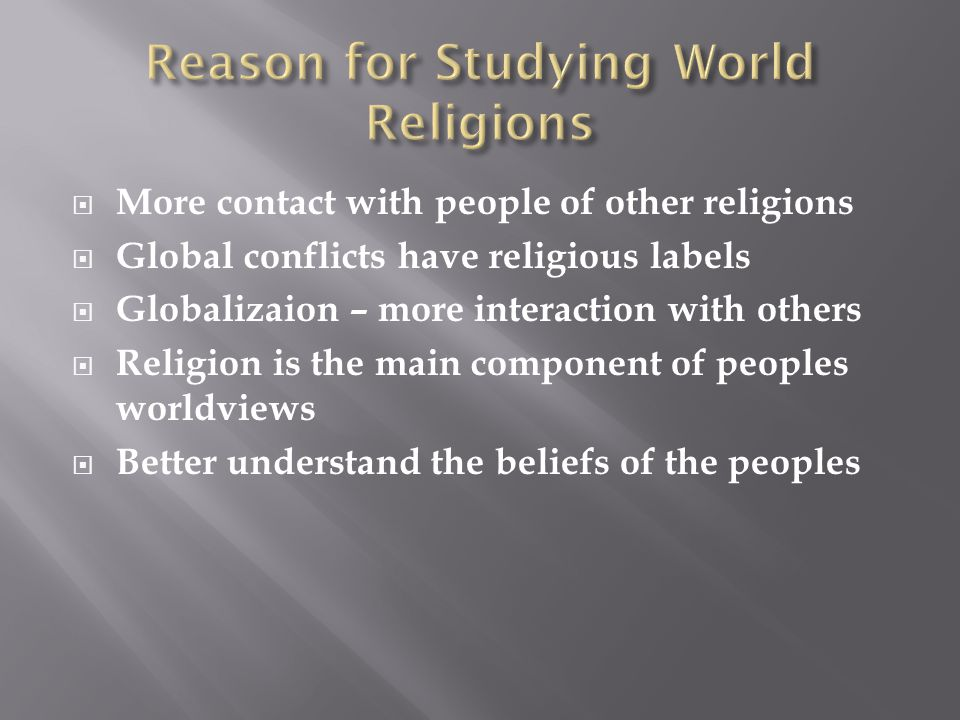  More contact with people of other religions  Global conflicts have religious labels  Globalizaion – more interaction with others  Religion is the