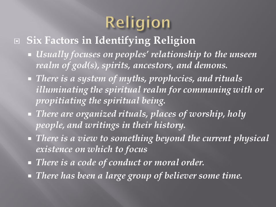  Six Factors in Identifying Religion  Usually focuses on peoples' relationship to the unseen realm of god(s), spirits, ancestors, and demons.  Ther
