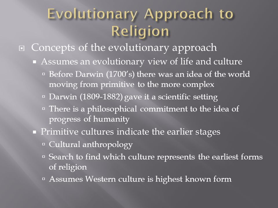  Concepts of the evolutionary approach  Assumes an evolutionary view of life and culture  Before Darwin (1700's) there was an idea of the world mov