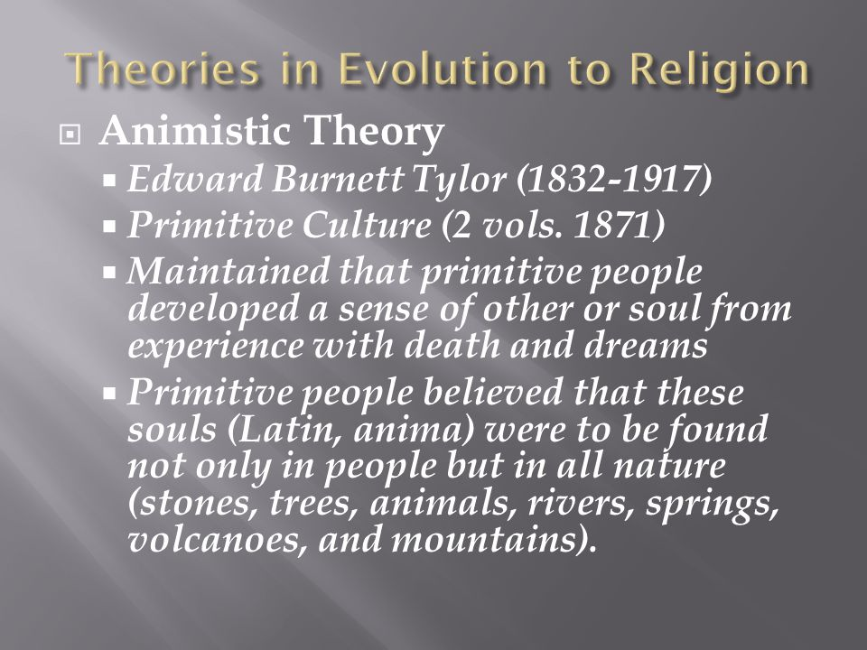  Animistic Theory  Edward Burnett Tylor (1832-1917)  Primitive Culture (2 vols. 1871)  Maintained that primitive people developed a sense of other