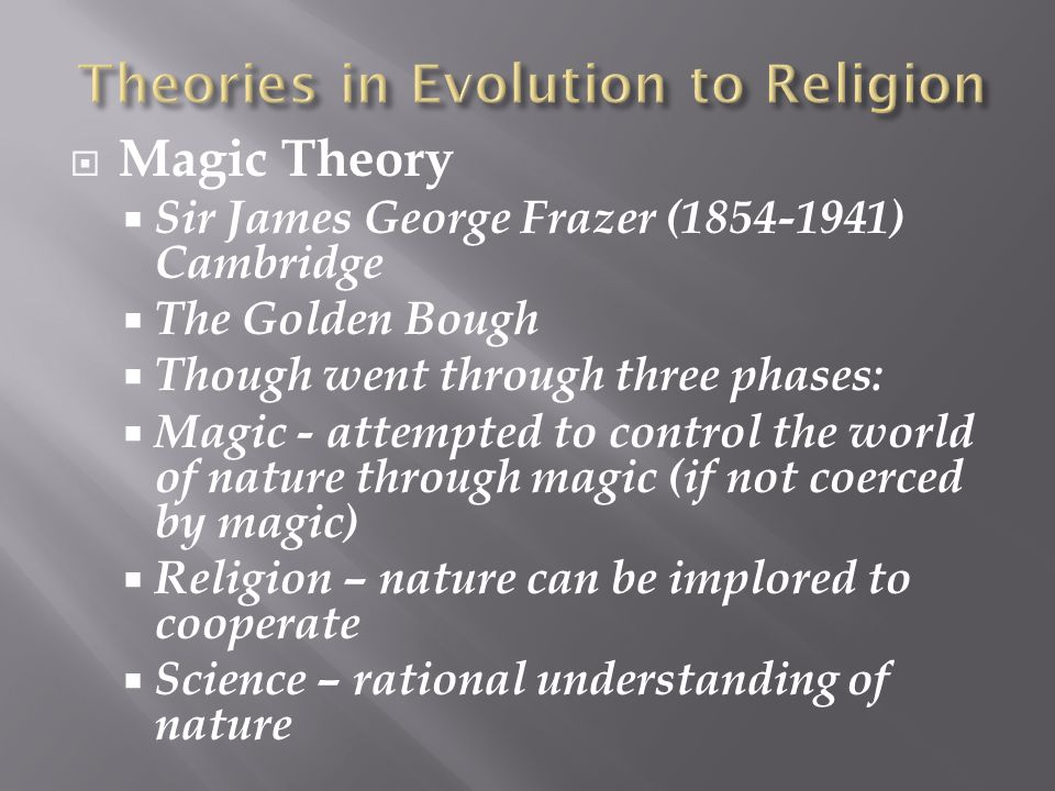  Magic Theory  Sir James George Frazer (1854-1941) Cambridge  The Golden Bough  Though went through three phases:  Magic - attempted to control t
