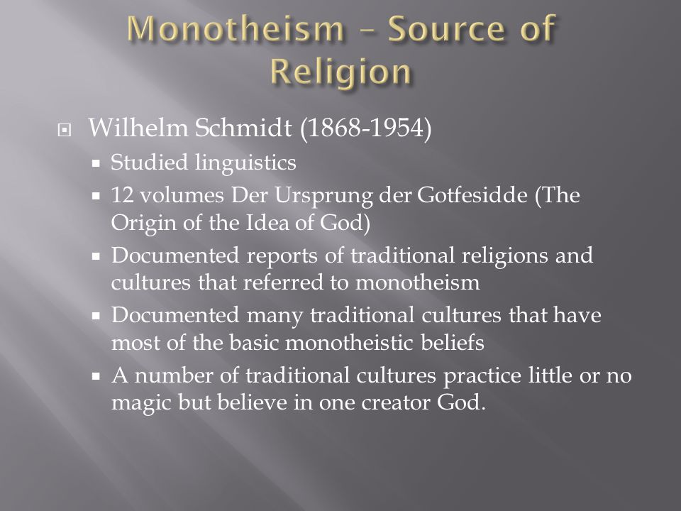  Wilhelm Schmidt (1868-1954)  Studied linguistics  12 volumes Der Ursprung der Gotfesidde (The Origin of the Idea of God)  Documented reports of traditional religions and cultures that referred to monotheism  Documented many traditional cultures that have most of the basic monotheistic beliefs  A number of traditional cultures practice little or no magic but believe in one creator God.