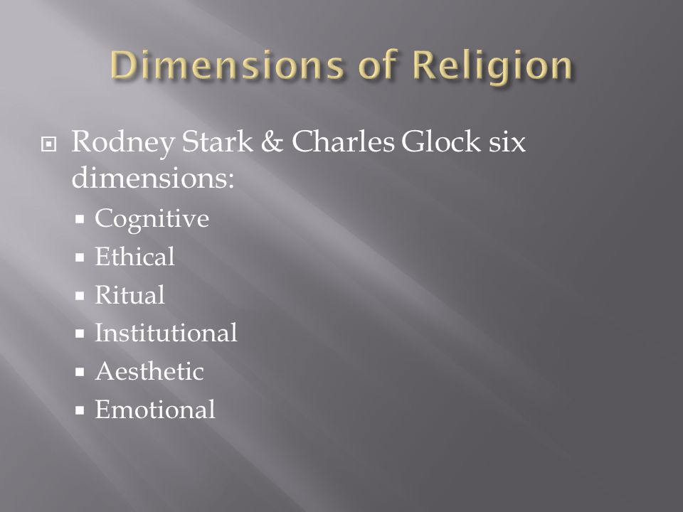  Rodney Stark & Charles Glock six dimensions:  Cognitive  Ethical  Ritual  Institutional  Aesthetic  Emotional