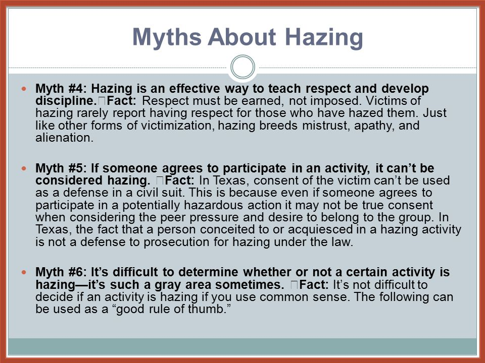Myth #4: Hazing is an effective way to teach respect and develop discipline. Fact: Respect must be earned, not imposed. Victims of hazing rarely repor