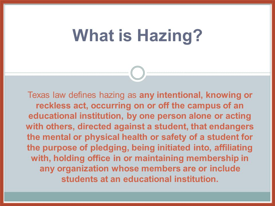 Texas law defines hazing as any intentional, knowing or reckless act, occurring on or off the campus of an educational institution, by one person alon