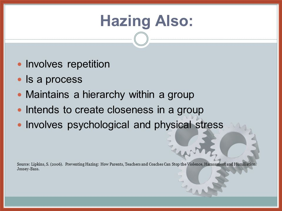 Hazing also: Involves repetition Is a process Maintains a hierarchy within a group Intends to create closeness in a group Involves psychological and p