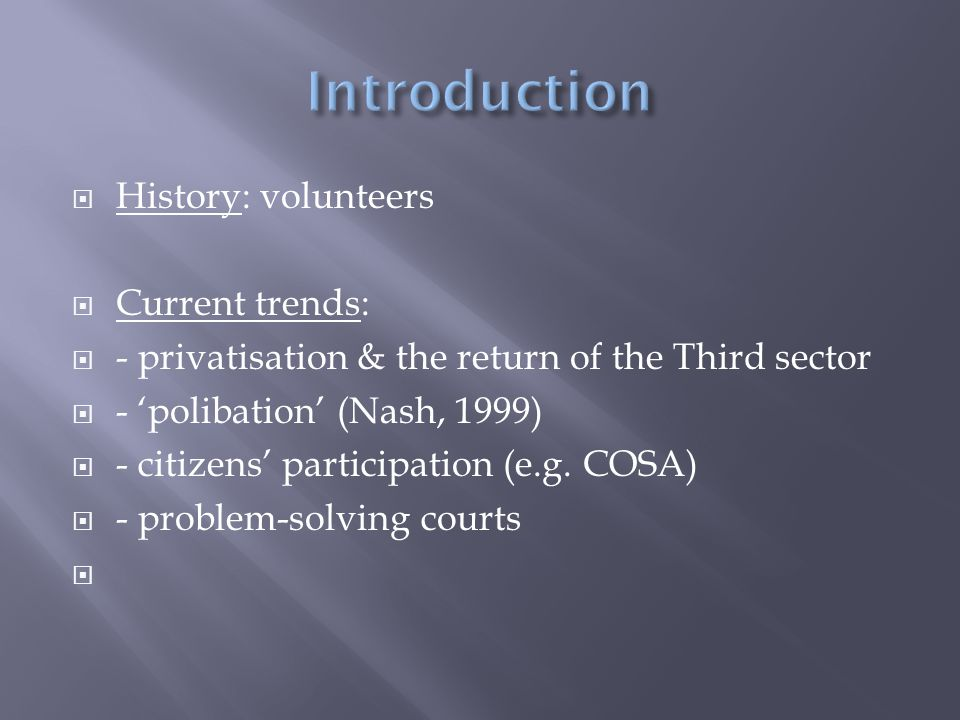  History: volunteers  Current trends:  - privatisation & the return of the Third sector  - 'polibation' (Nash, 1999)  - citizens' participation (e.g.