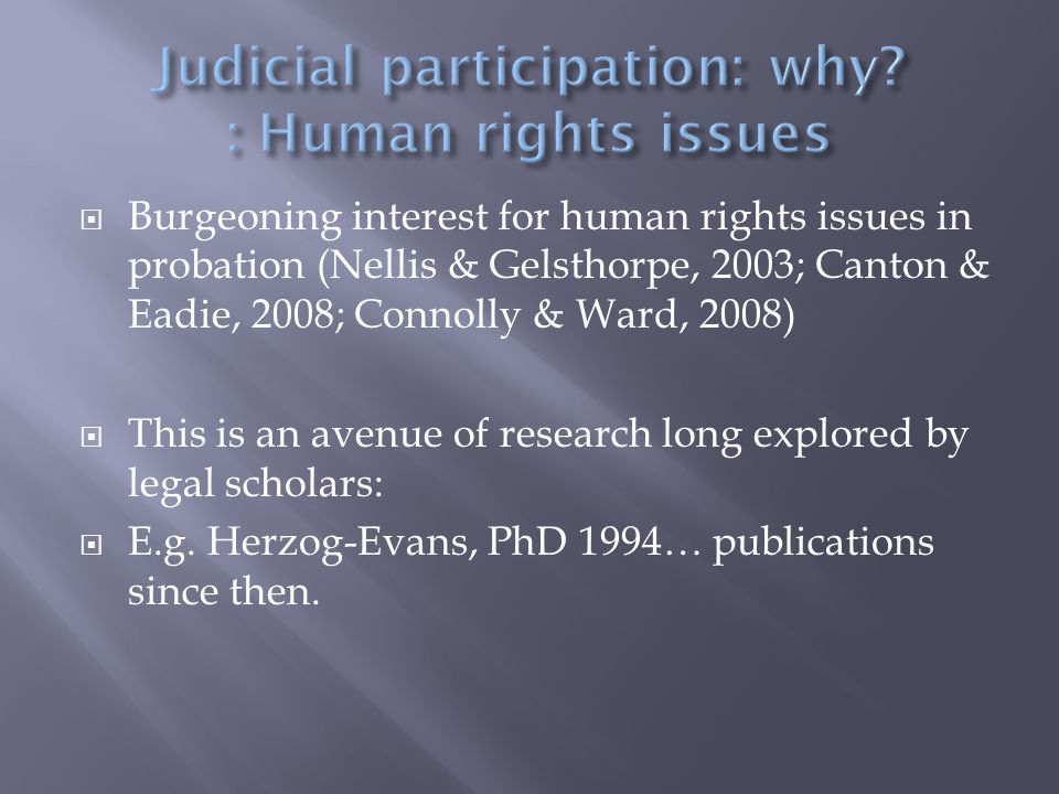  Burgeoning interest for human rights issues in probation (Nellis & Gelsthorpe, 2003; Canton & Eadie, 2008; Connolly & Ward, 2008)  This is an avenue of research long explored by legal scholars:  E.g.