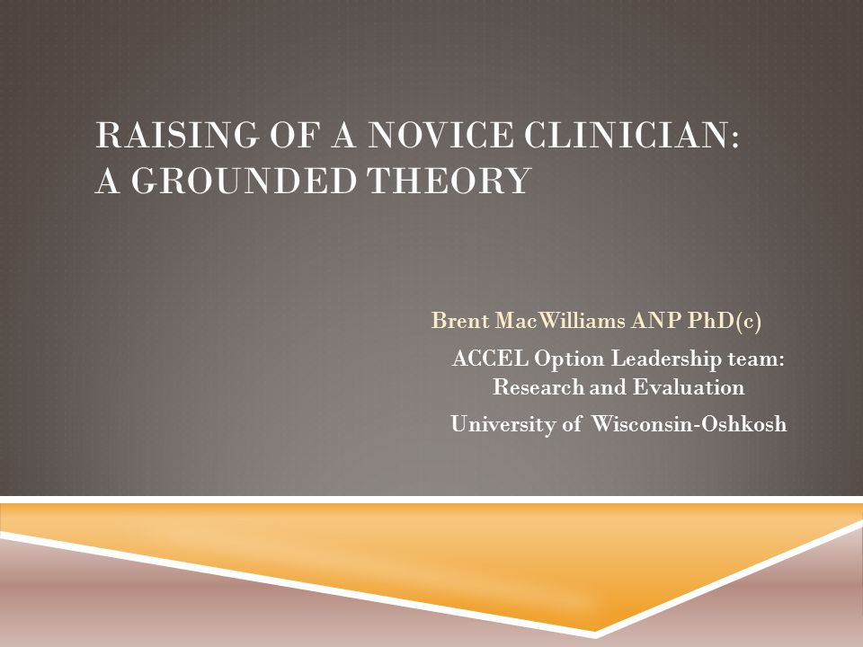 RAISING OF A NOVICE CLINICIAN: A GROUNDED THEORY Brent MacWilliams ANP PhD(c) ACCEL Option Leadership team: Research and Evaluation University of Wisconsin-Oshkosh