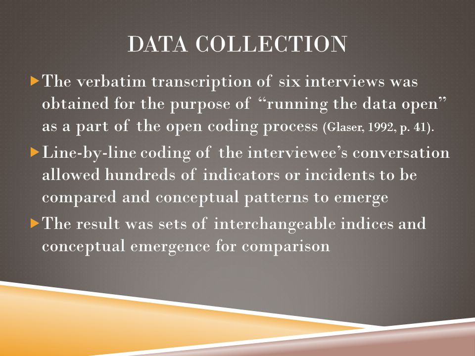 DATA COLLECTION  The verbatim transcription of six interviews was obtained for the purpose of running the data open as a part of the open coding process (Glaser, 1992, p.