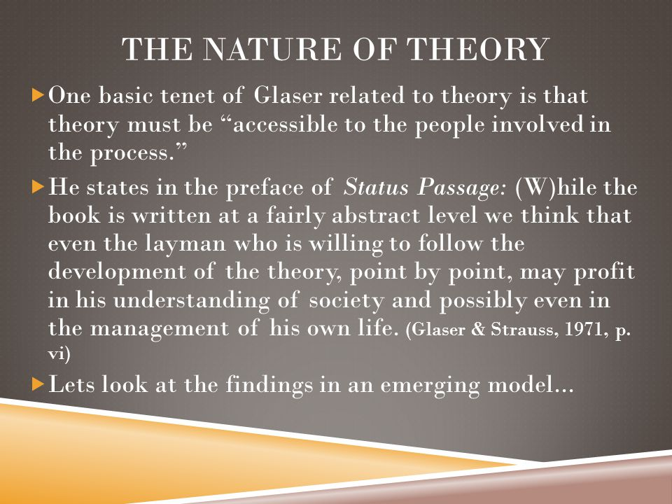 THE NATURE OF THEORY  One basic tenet of Glaser related to theory is that theory must be accessible to the people involved in the process.  He states in the preface of Status Passage: (W)hile the book is written at a fairly abstract level we think that even the layman who is willing to follow the development of the theory, point by point, may profit in his understanding of society and possibly even in the management of his own life.
